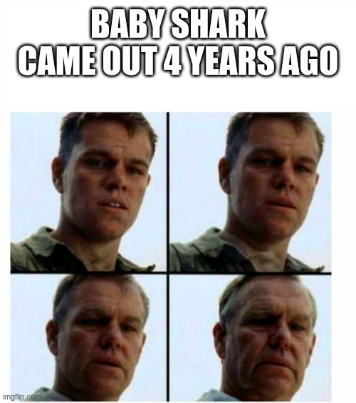 Baby shark |  BABY SHARK CAME OUT 4 YEARS AGO | image tagged in matt damon gets older,memes,baby shark | made w/ Imgflip meme maker