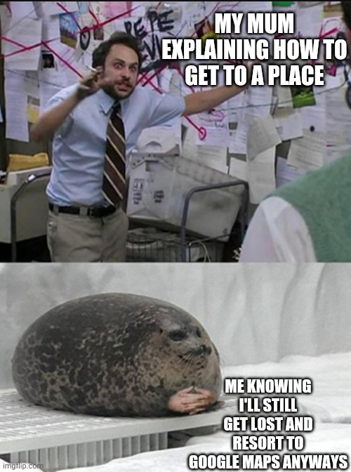 The way |  MY MUM EXPLAINING HOW TO GET TO A PLACE; ME KNOWING I'LL STILL GET LOST AND RESORT TO GOOGLE MAPS ANYWAYS | image tagged in charlie explaining to seal | made w/ Imgflip meme maker