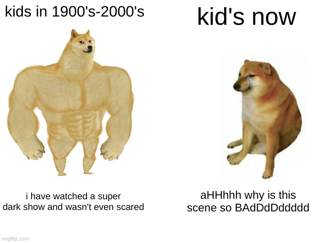 Buff Doge vs. Cheems Meme | kids in 1900's-2000's kid's now i have watched a super dark show and wasn't even scared aHHhhh why is this scene so BAdDdDddddd | image tagged in memes,buff doge vs cheems | made w/ Imgflip meme maker