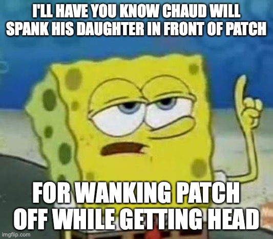 Chaud Spanks His Daughter |  I'LL HAVE YOU KNOW CHAUD WILL SPANK HIS DAUGHTER IN FRONT OF PATCH; FOR WANKING PATCH OFF WHILE GETTING HEAD | image tagged in memes,i'll have you know spongebob,megaman,megaman battle network | made w/ Imgflip meme maker