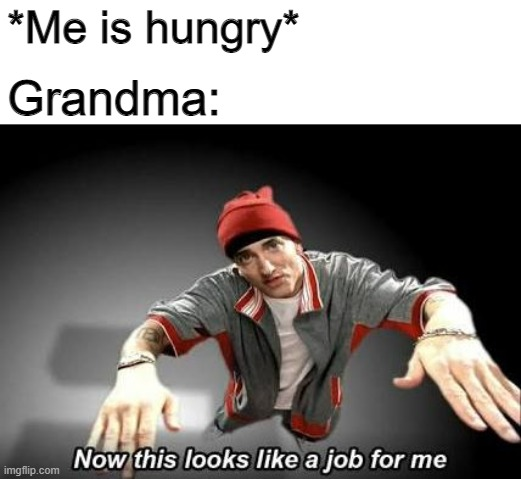 All grannies be doing this |  *Me is hungry*; Grandma: | image tagged in now this looks like a job for me | made w/ Imgflip meme maker