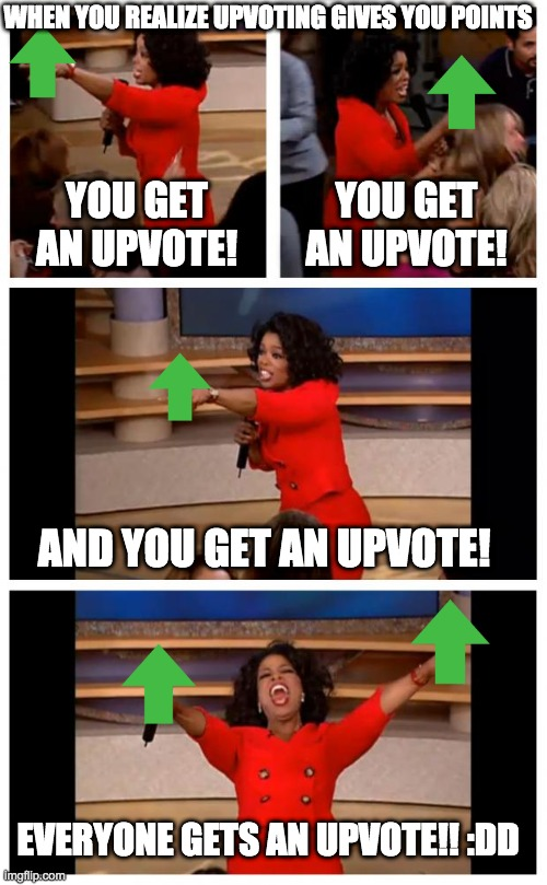 THEY RLLY DO THO |  WHEN YOU REALIZE UPVOTING GIVES YOU POINTS; YOU GET AN UPVOTE! YOU GET AN UPVOTE! AND YOU GET AN UPVOTE! EVERYONE GETS AN UPVOTE!! :DD | image tagged in memes,oprah you get a car everybody gets a car | made w/ Imgflip meme maker