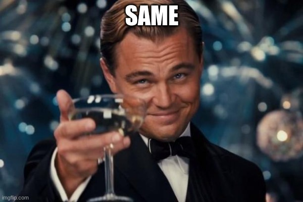 SAME | image tagged in memes,leonardo dicaprio cheers | made w/ Imgflip meme maker