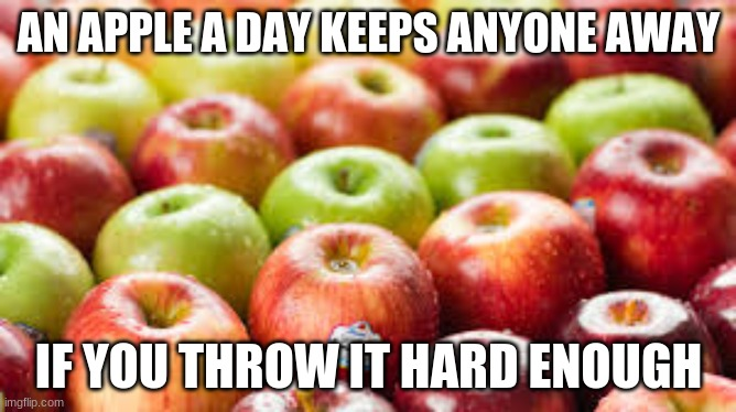Don't underestimate my throwing power |  AN APPLE A DAY KEEPS ANYONE AWAY; IF YOU THROW IT HARD ENOUGH | image tagged in apple | made w/ Imgflip meme maker