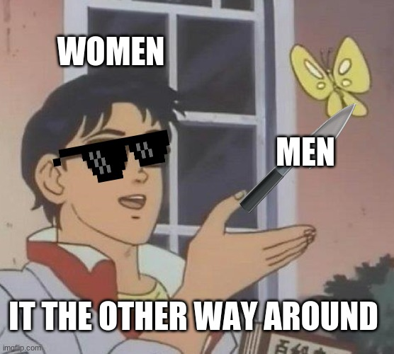 WOMEN MEN IT THE OTHER WAY AROUND | image tagged in memes,is this a pigeon | made w/ Imgflip meme maker