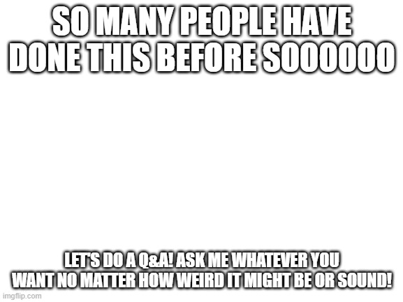 Q&A time! |  SO MANY PEOPLE HAVE DONE THIS BEFORE SOOOOOO; LET'S DO A Q&A! ASK ME WHATEVER YOU WANT NO MATTER HOW WEIRD IT MIGHT BE OR SOUND! | image tagged in blank white template | made w/ Imgflip meme maker