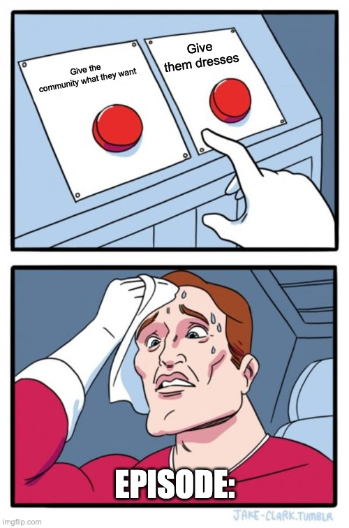 Two Buttons Meme |  Give them dresses; Give the community what they want; EPISODE: | image tagged in memes,two buttons | made w/ Imgflip meme maker