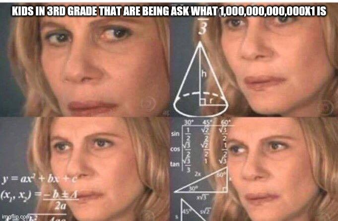 Math lady/Confused lady |  KIDS IN 3RD GRADE THAT ARE BEING ASK WHAT 1,000,000,000,000X1 IS | image tagged in math lady/confused lady | made w/ Imgflip meme maker