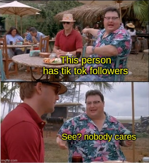 See? Nobody gives a crap. |  This person has tik tok followers; See? nobody cares | image tagged in memes,see nobody cares | made w/ Imgflip meme maker