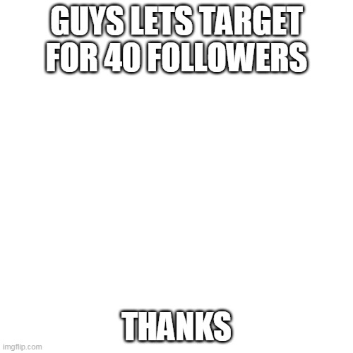 lets shoot for 40 |  GUYS LETS TARGET FOR 40 FOLLOWERS; THANKS | image tagged in memes,blank transparent square | made w/ Imgflip meme maker