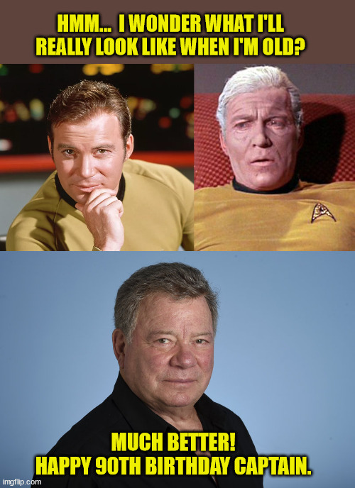 Still working hard too! |  HMM...  I WONDER WHAT I'LL REALLY LOOK LIKE WHEN I'M OLD? MUCH BETTER! HAPPY 90TH BIRTHDAY CAPTAIN. | image tagged in star trek,william shatner,captain kirk,happy birthday,great hair | made w/ Imgflip meme maker