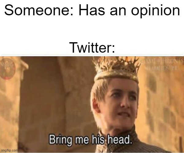 Twitter is a heck hole |  Someone: Has an opinion; Twitter: | image tagged in game of thrones,funny,memes | made w/ Imgflip meme maker