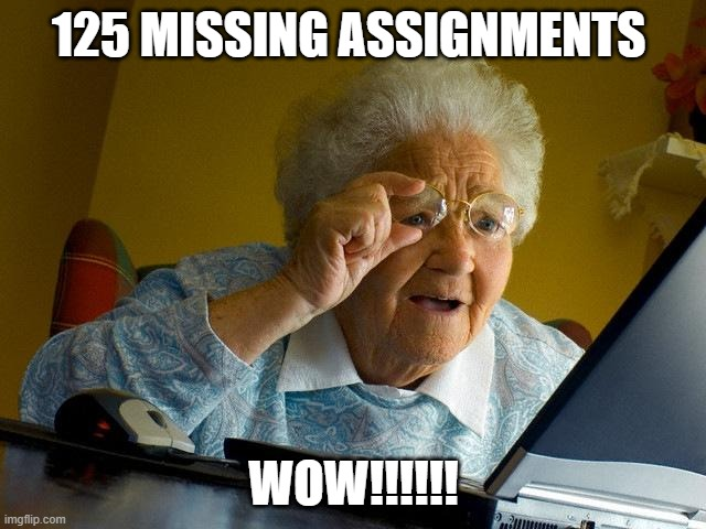 hiii chicks |  125 MISSING ASSIGNMENTS; WOW!!!!!! | image tagged in memes,grandma finds the internet | made w/ Imgflip meme maker