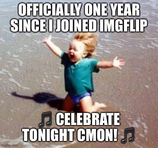 This has been fun |  OFFICIALLY ONE YEAR SINCE I JOINED IMGFLIP; 🎵 CELEBRATE TONIGHT CMON! 🎵 | image tagged in celebration,one year anniversary | made w/ Imgflip meme maker