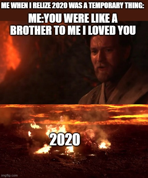Most joke actualy true I loved 2020 |  ME WHEN I RELIZE 2020 WAS A TEMPORARY THING:; ME:YOU WERE LIKE A BROTHER TO ME I LOVED YOU; 2020 | image tagged in you were my brother anakin i loved you,starwars,2020,2021,obi wan kenobi,anakin skywalker | made w/ Imgflip meme maker