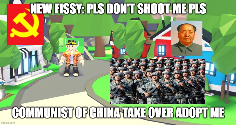 China Take over Adopt Me!!! |  NEW FISSY: PLS DON'T SHOOT ME PLS; COMMUNIST OF CHINA TAKE OVER ADOPT ME | image tagged in adopt me place,adopt me,china,communism,memes,funny | made w/ Imgflip meme maker