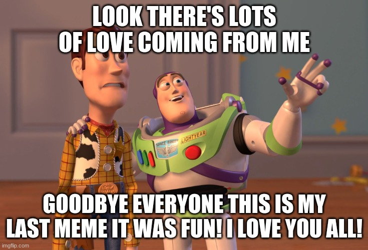 Goodbye everyone! |  LOOK THERE'S LOTS OF LOVE COMING FROM ME; GOODBYE EVERYONE THIS IS MY LAST MEME IT WAS FUN! I LOVE YOU ALL! | image tagged in memes,x x everywhere,good bye | made w/ Imgflip meme maker