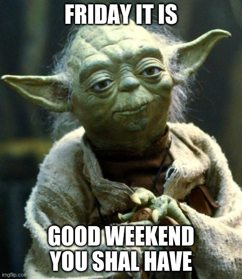 Star Wars Yoda |  FRIDAY IT IS; GOOD WEEKEND YOU SHALL HAVE | image tagged in memes,star wars yoda | made w/ Imgflip meme maker