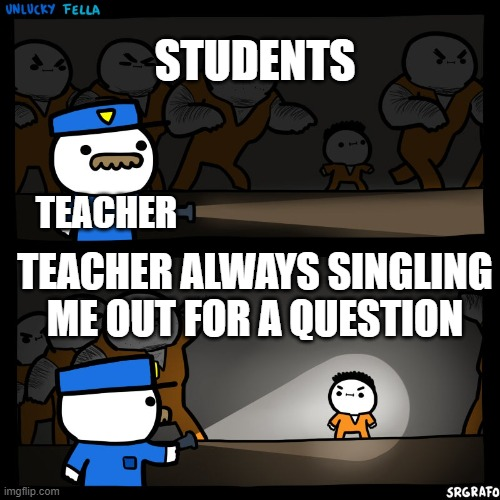 WHY WHY WHY |  STUDENTS; TEACHER; TEACHER ALWAYS SINGLING ME OUT FOR A QUESTION | image tagged in prison break,school sucks,billy | made w/ Imgflip meme maker