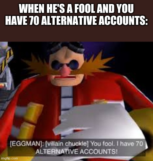 E |  WHEN HE'S A FOOL AND YOU HAVE 70 ALTERNATIVE ACCOUNTS: | image tagged in eggman alternative accounts | made w/ Imgflip meme maker