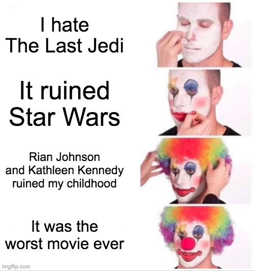 TLJ Haters in a Nutshell |  I hate The Last Jedi; It ruined Star Wars; Rian Johnson and Kathleen Kennedy ruined my childhood; It was the worst movie ever | image tagged in memes,clown applying makeup,star wars,the last jedi,clickbait,the fandom menace | made w/ Imgflip meme maker