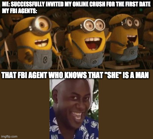 "Cheering Minions |  ME: SUCCESSFULLY INVITED MY ONLINE CRUSH FOR THE FIRST DATE MY FBI AGENTS:; THAT FBI AGENT WHO KNOWS THAT ""SHE"" IS A MAN 