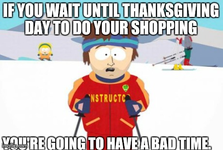 Super Cool Ski Instructor Meme | IF YOU WAIT UNTIL THANKSGIVING DAY TO DO YOUR SHOPPING  YOU'RE GOING TO HAVE A BAD TIME. | image tagged in memes,super cool ski instructor,AdviceAnimals | made w/ Imgflip meme maker
