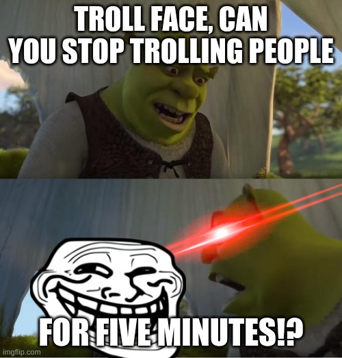 Oh Nope |  TROLL FACE, CAN YOU STOP TROLLING PEOPLE; FOR FIVE MINUTES!? | image tagged in shrek for five minutes,nope nope nope,troll face,shrek | made w/ Imgflip meme maker