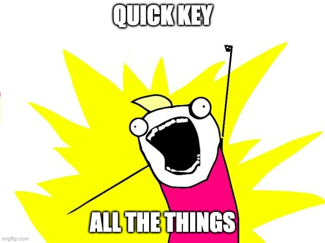 Quick Key for All The Things |  QUICK KEY; ALL THE THINGS | image tagged in do all the things,user experience,user interface,keyboard | made w/ Imgflip meme maker