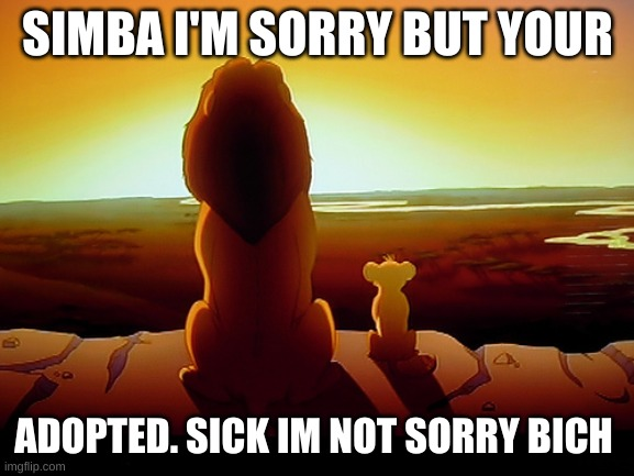 Lion King |  SIMBA I'M SORRY BUT YOUR; ADOPTED. SICK IM NOT SORRY BICH | image tagged in memes,lion king | made w/ Imgflip meme maker