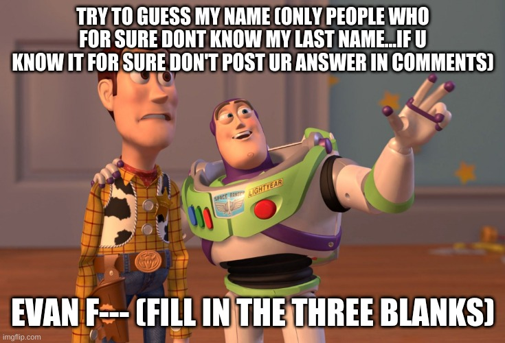 fill in the blanks |  TRY TO GUESS MY NAME (ONLY PEOPLE WHO FOR SURE DONT KNOW MY LAST NAME...IF U KNOW IT FOR SURE DON'T POST UR ANSWER IN COMMENTS); EVAN F--- (FILL IN THE THREE BLANKS) | image tagged in memes,x x everywhere | made w/ Imgflip meme maker
