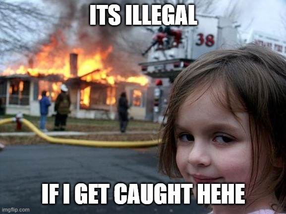 Disaster Girl |  ITS ILLEGAL; IF I GET CAUGHT HEHE | image tagged in memes,disaster girl,illegal,fire,funny memes,crazy girl | made w/ Imgflip meme maker