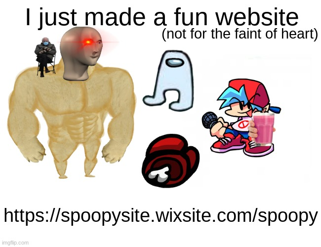 https://spoopysite.wixsite.com/spoopy |  I just made a fun website; (not for the faint of heart); https://spoopysite.wixsite.com/spoopy | image tagged in memes,buff doge vs cheems | made w/ Imgflip meme maker