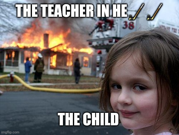 THE TEACHER IN HE?? THE CHILD | image tagged in memes,disaster girl | made w/ Imgflip meme maker