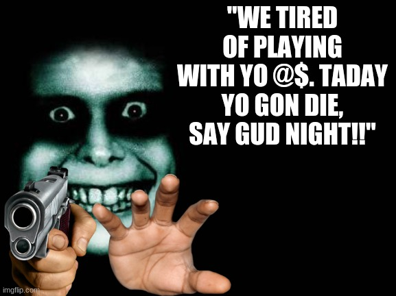 "have a good night tho :) |  ""WE TIRED OF PLAYING WITH YO @$. TADAY YO GON DIE, SAY GUD NIGHT!!"" 