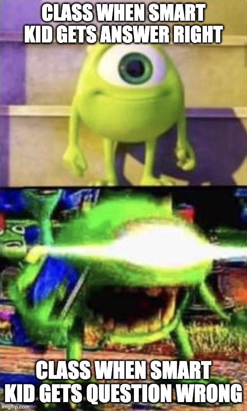 HOW!?! |  CLASS WHEN SMART KID GETS ANSWER RIGHT; CLASS WHEN SMART KID GETS QUESTION WRONG | image tagged in mike wazowski | made w/ Imgflip meme maker