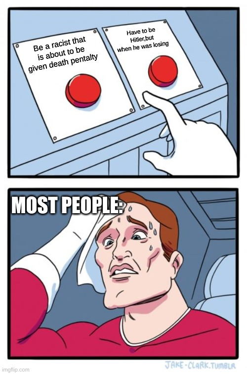 Oh no why would they make these two buttons?! |  Have to be Hitler,but when he was losing; Be a racist that is about to be given death pentalty; MOST PEOPLE: | image tagged in memes,two buttons,choices,racism,ww2,hitler | made w/ Imgflip meme maker
