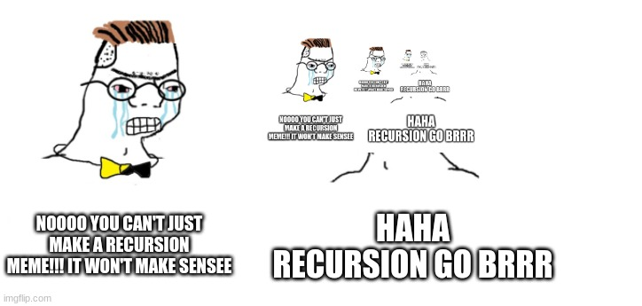 nooo haha go brrr |  NOOOO YOU CAN'T JUST MAKE A RECURSION MEME!!! IT WON'T MAKE SENSEE; HAHA RECURSION GO BRRR | image tagged in nooo haha go brrr,recursion,memes | made w/ Imgflip meme maker