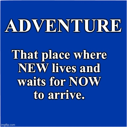Adventure |  ADVENTURE; That place where NEW lives and waits for NOW to arrive. | image tagged in exploration,change | made w/ Imgflip meme maker