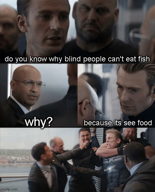 Captain America Elevator Fight |  do you know why blind people can't eat fish; because its see food; why? | image tagged in captain america elevator fight,Memes_Of_The_Dank | made w/ Imgflip meme maker
