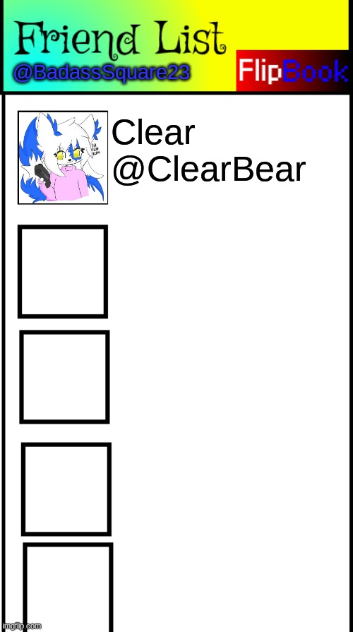 Cuber's FlipBook friends so far.. |  @BadassSquare23; Clear  @ClearBear | image tagged in flipbook friend list | made w/ Imgflip meme maker