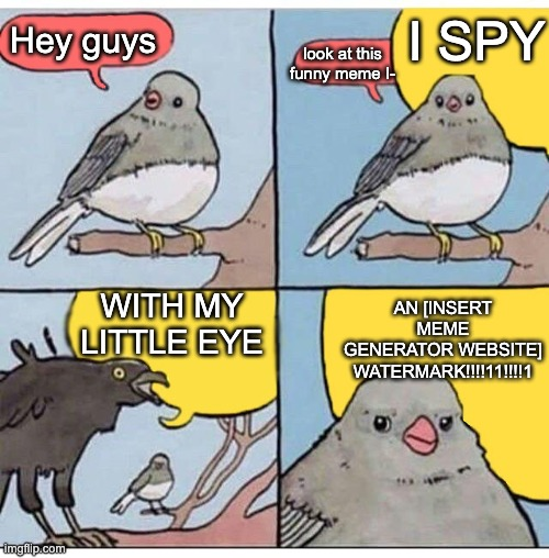 another one |  I SPY; Hey guys; look at this funny meme I-; WITH MY LITTLE EYE; AN [INSERT MEME GENERATOR WEBSITE] WATERMARK!!!!11!!!!1 | image tagged in annoyed bird | made w/ Imgflip meme maker