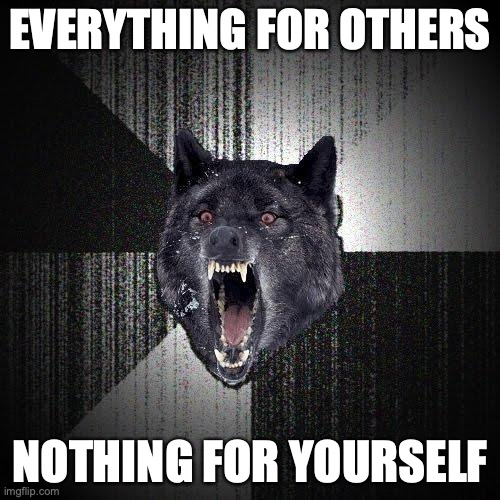 Everything for others. Nothing for yourself.