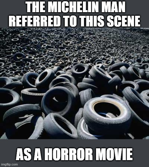 Try not to stare at these used tires too much |  THE MICHELIN MAN REFERRED TO THIS SCENE; AS A HORROR MOVIE | image tagged in tires,joke | made w/ Imgflip meme maker