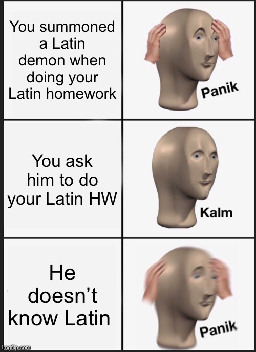 Why must bully me satan |  You summoned a Latin demon when doing your Latin homework; You ask him to do your Latin HW; He doesn't know Latin | image tagged in memes,panik kalm panik,latin,satan,funny gifs,troll | made w/ Imgflip meme maker