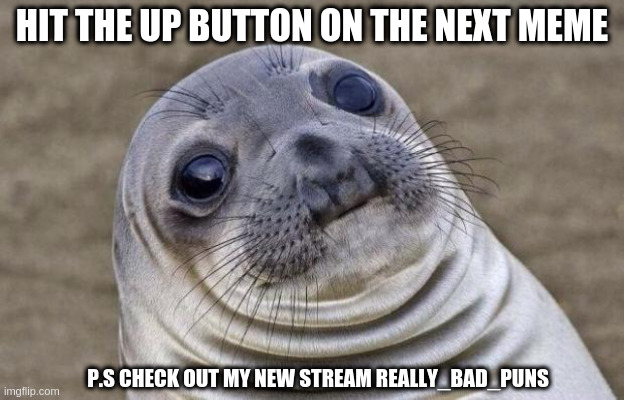 hit next memes upvote button |  HIT THE UP BUTTON ON THE NEXT MEME; P.S CHECK OUT MY NEW STREAM REALLY_BAD_PUNS | image tagged in memes,awkward moment sealion | made w/ Imgflip meme maker