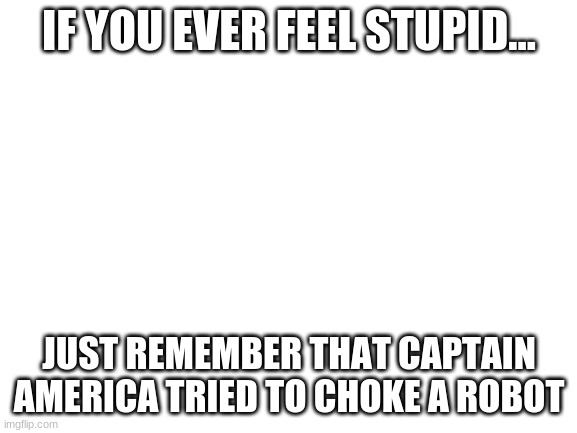Just remember that... |  IF YOU EVER FEEL STUPID... JUST REMEMBER THAT CAPTAIN AMERICA TRIED TO CHOKE A ROBOT | image tagged in blank white template,captain america,avengers age of ultron | made w/ Imgflip meme maker