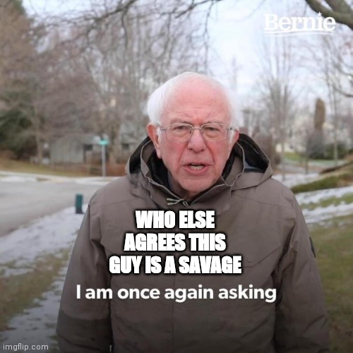 Bernie I Am Once Again Asking For Your Support Meme | WHO ELSE AGREES THIS GUY IS A SAVAGE | image tagged in memes,bernie i am once again asking for your support | made w/ Imgflip meme maker