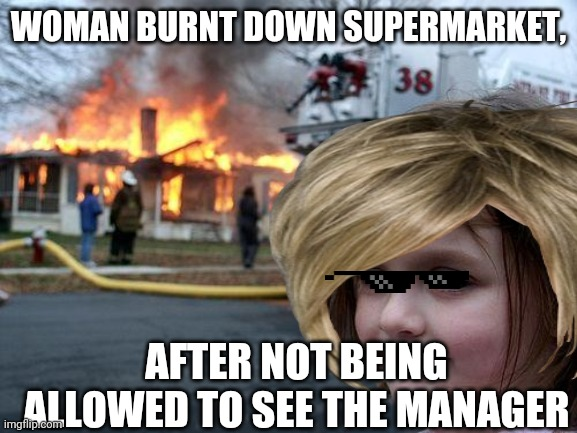 WOMAN BURNT DOWN SUPERMARKET, AFTER NOT BEING ALLOWED TO SEE THE MANAGER | image tagged in karen | made w/ Imgflip meme maker