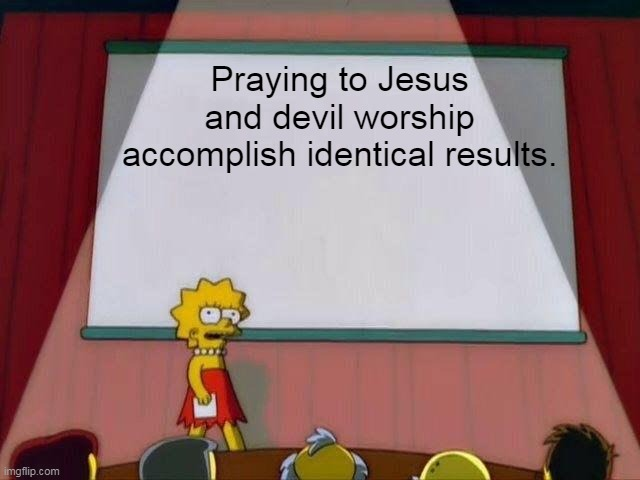 Lisa Simpson's Presentation |  Praying to Jesus and devil worship accomplish identical results. | image tagged in lisa simpson's presentation,jesus,christianity | made w/ Imgflip meme maker